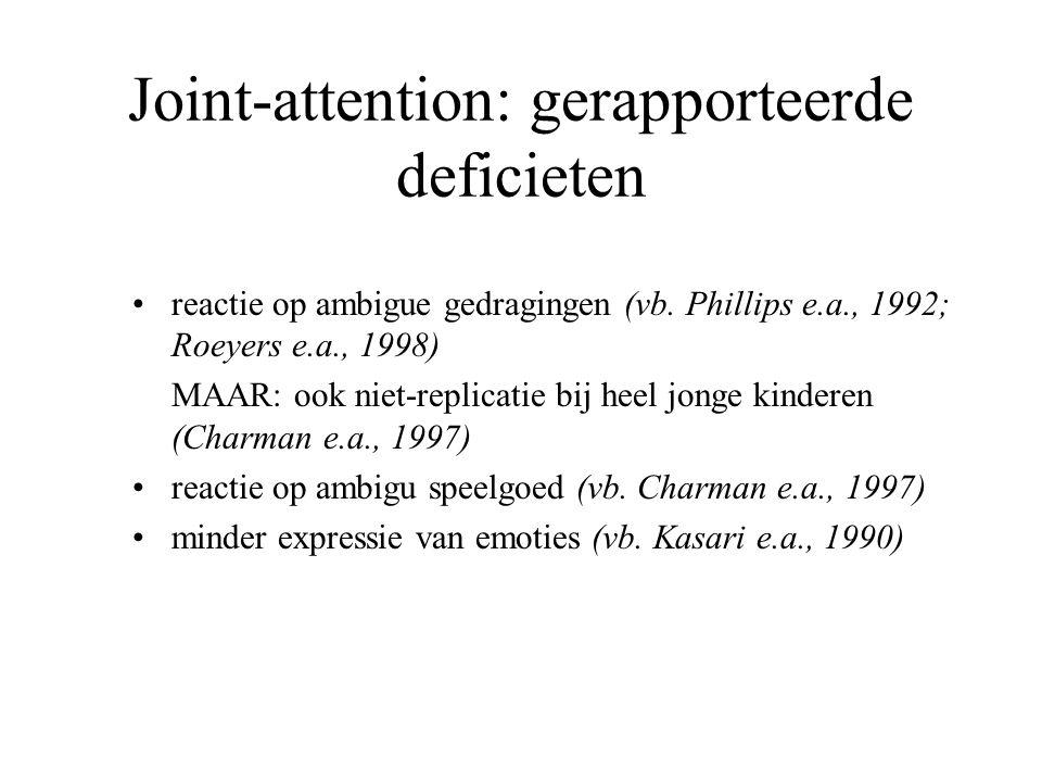 Joint-attention: gerapporteerde deficieten reactie op ambigue gedragingen (vb. Phillips e.a., 1992; Roeyers e.a., 1998) MAAR: ook niet-replicatie bij