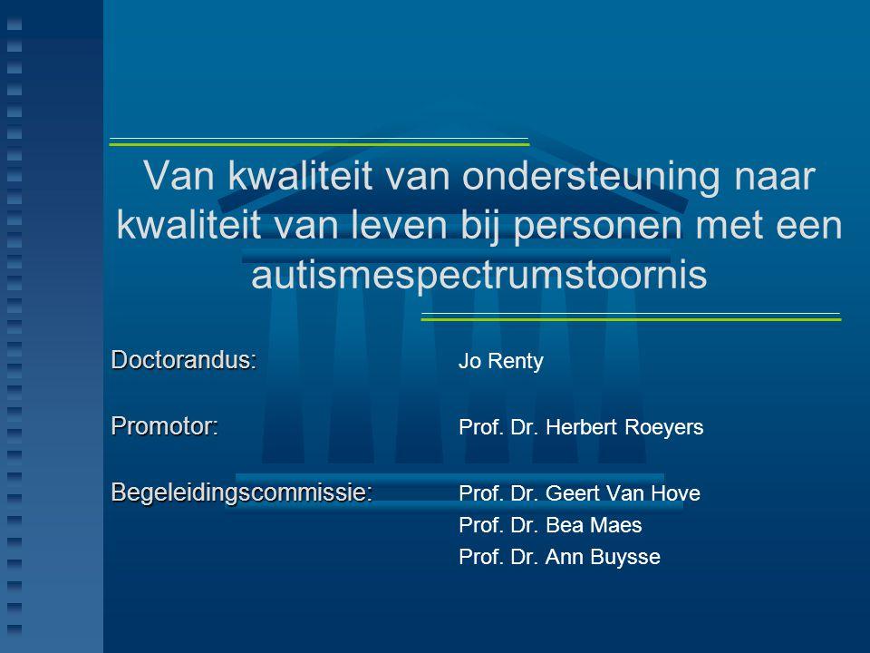 Van kwaliteit van ondersteuning naar kwaliteit van leven bij personen met een autismespectrumstoornis Doctorandus: Doctorandus: Jo Renty Promotor: Pro