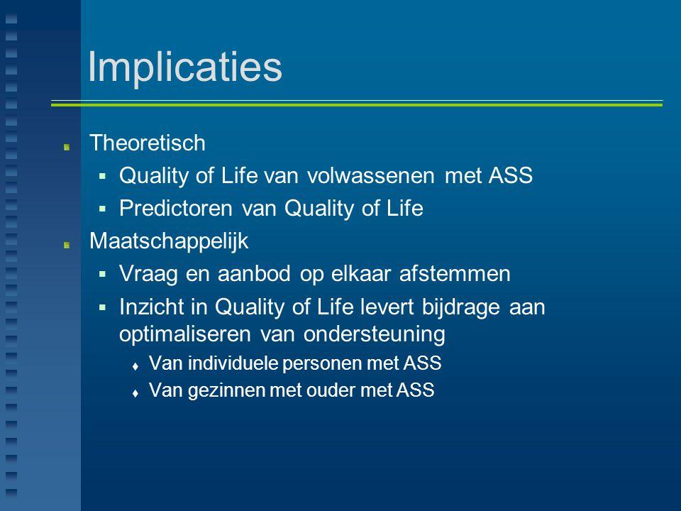 Implicaties Theoretisch  Quality of Life van volwassenen met ASS  Predictoren van Quality of Life Maatschappelijk  Vraag en aanbod op elkaar afstem