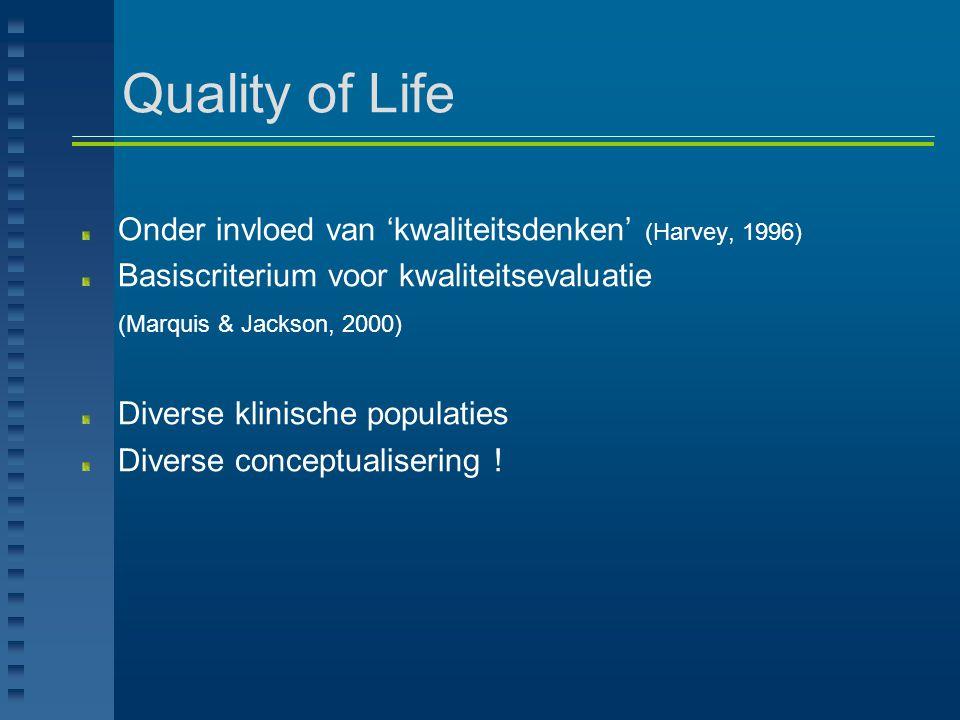 Quality of Life Drie interagerende componenten (Felce & Perry, 1995)  Objectieve levensomstandigheden  Subjectief welzijn  Persoonlijke waarden en doelen Multidimensioneel begrip (Felce & Perry, 1995)  Materieel welzijn  Fysiek welzijn  Emotioneel welzijn  Sociaal welzijn  Productief welzijn  Burgerrechtelijk welzijn