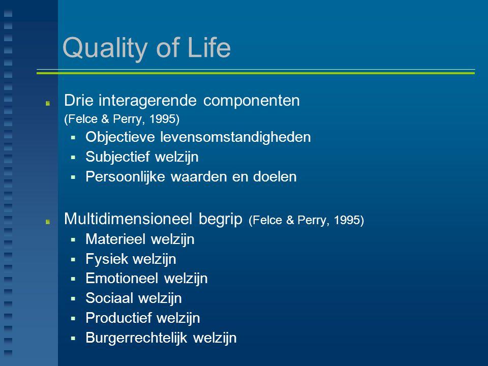 Quality of Life Drie interagerende componenten (Felce & Perry, 1995)  Objectieve levensomstandigheden  Subjectief welzijn  Persoonlijke waarden en
