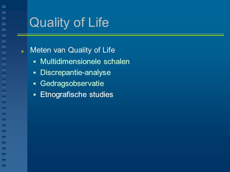 Quality of Life Veelvuldig onderzoek naar verband tussen Quality of Life en persoons- en omgevingsgebonden factoren, bij personen met:  verstandelijke beperking  chronische pijn  psychiatrische problematiek  fysieke beperking