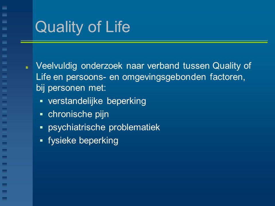 Quality of Life Veelvuldig onderzoek naar verband tussen Quality of Life en persoons- en omgevingsgebonden factoren, bij personen met:  verstandelijk