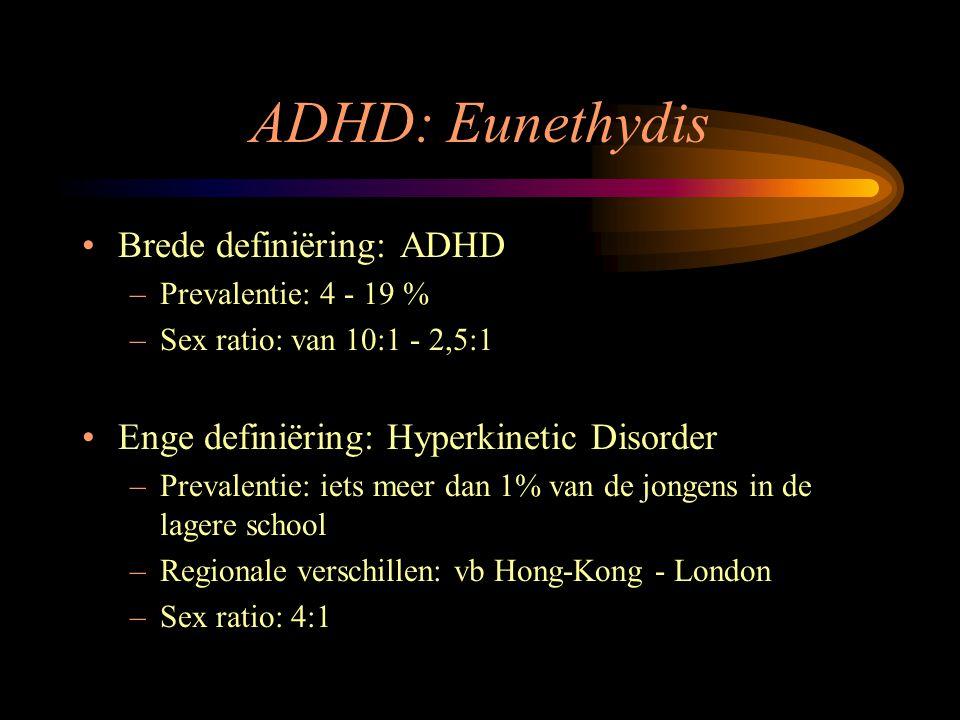 ADHD: Eunethydis Brede definiëring: ADHD –Prevalentie: 4 - 19 % –Sex ratio: van 10:1 - 2,5:1 Enge definiëring: Hyperkinetic Disorder –Prevalentie: iet