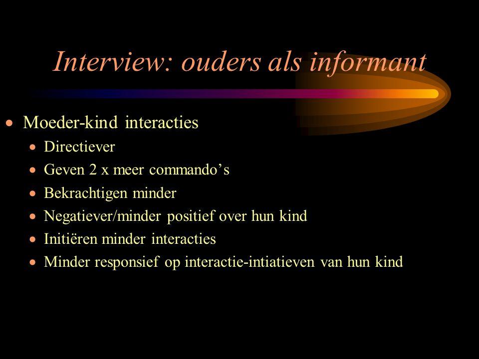 Interview: ouders als informant  Moeder-kind interacties  Directiever  Geven 2 x meer commando's  Bekrachtigen minder  Negatiever/minder positief