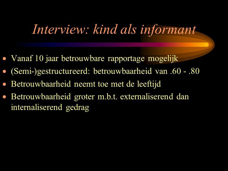 Interview: kind als informant  Vanaf 10 jaar betrouwbare rapportage mogelijk  (Semi-)gestructureerd: betrouwbaarheid van.60 -.80  Betrouwbaarheid n