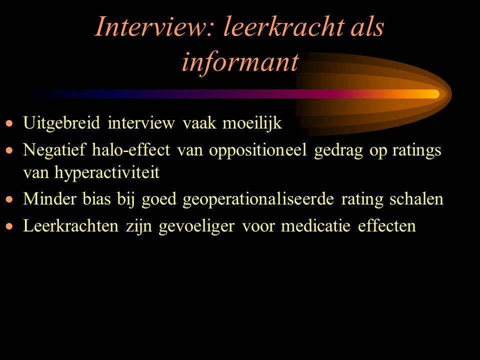Interview: leerkracht als informant  Uitgebreid interview vaak moeilijk  Negatief halo-effect van oppositioneel gedrag op ratings van hyperactivitei