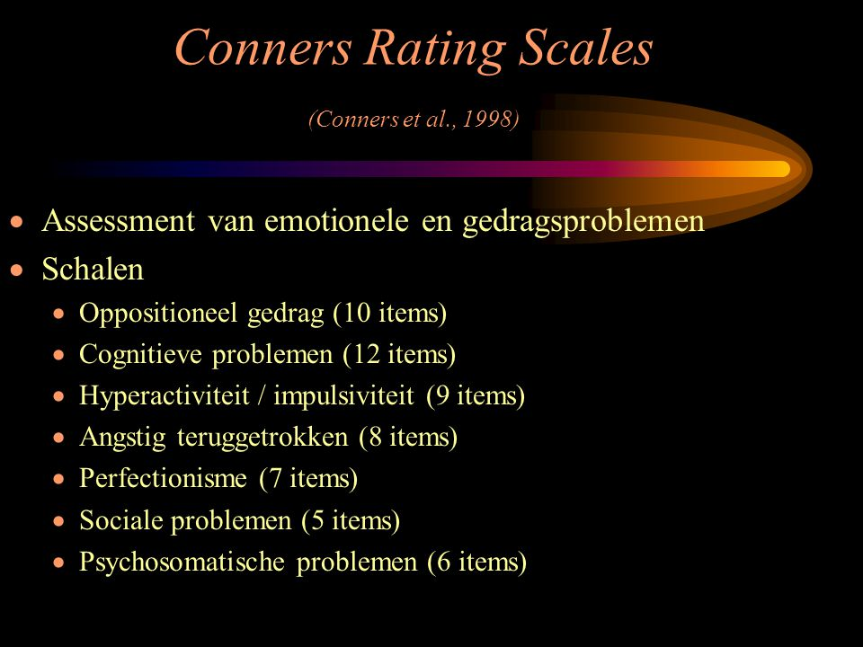 Conners Rating Scales (Conners et al., 1998)  Assessment van emotionele en gedragsproblemen  Schalen  Oppositioneel gedrag (10 items)  Cognitieve