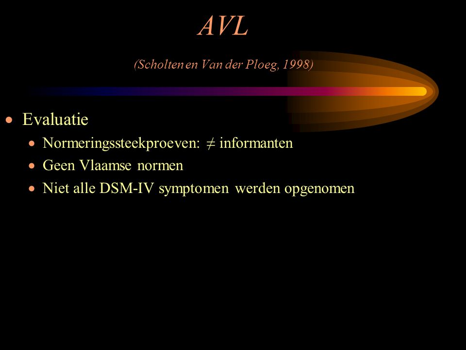 AVL (Scholten en Van der Ploeg, 1998)  Evaluatie  Normeringssteekproeven: ≠ informanten  Geen Vlaamse normen  Niet alle DSM-IV symptomen werden op