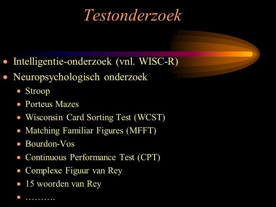 Testonderzoek  Intelligentie-onderzoek (vnl. WISC-R)  Neuropsychologisch onderzoek  Stroop  Porteus Mazes  Wisconsin Card Sorting Test (WCST)  M