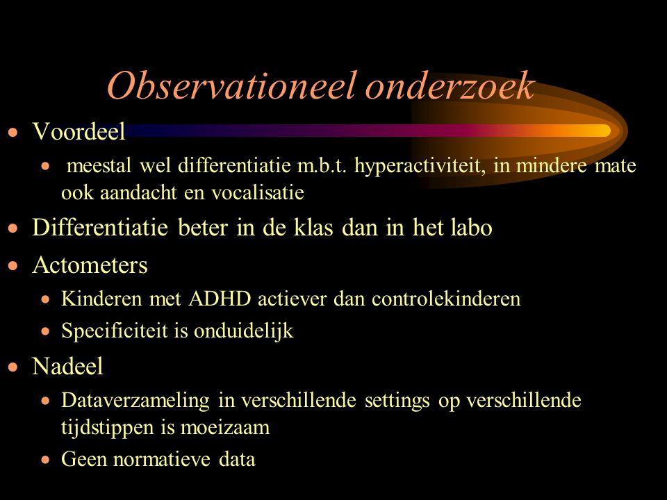 Observationeel onderzoek  Voordeel  meestal wel differentiatie m.b.t. hyperactiviteit, in mindere mate ook aandacht en vocalisatie  Differentiatie