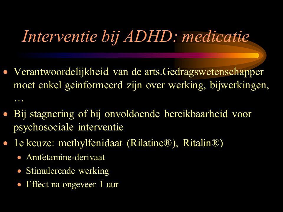 Interventie bij ADHD: medicatie  Verantwoordelijkheid van de arts.Gedragswetenschapper moet enkel geinformeerd zijn over werking, bijwerkingen, …  B
