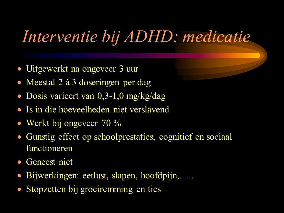 Interventie bij ADHD: medicatie  Uitgewerkt na ongeveer 3 uur  Meestal 2 à 3 doseringen per dag  Dosis varieert van 0,3-1,0 mg/kg/dag  Is in die h