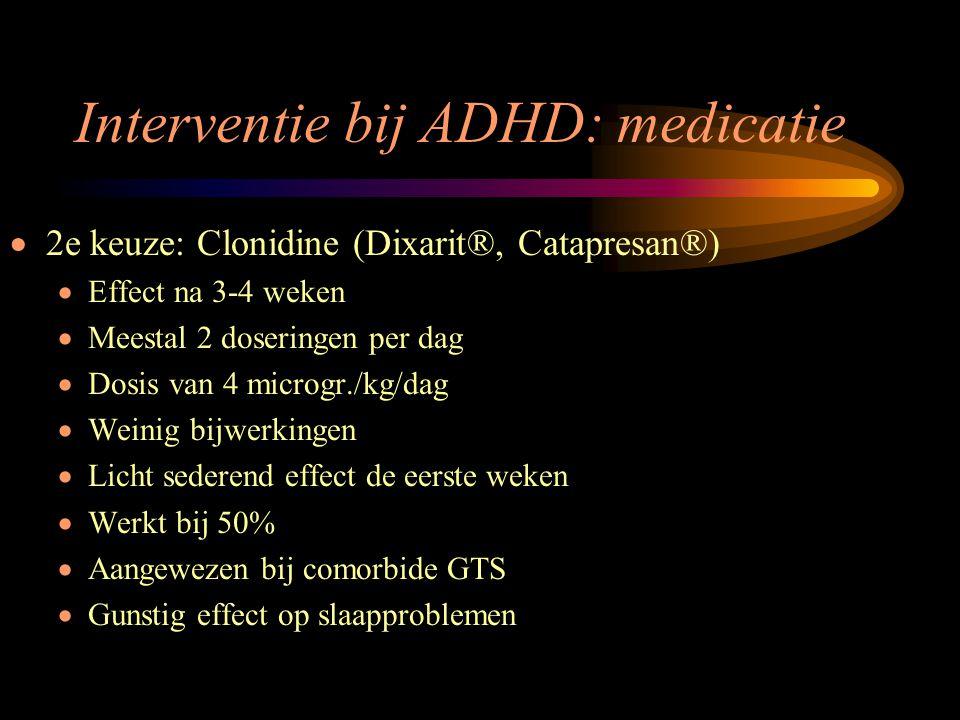 Interventie bij ADHD: medicatie  2e keuze: Clonidine (Dixarit®, Catapresan®)  Effect na 3-4 weken  Meestal 2 doseringen per dag  Dosis van 4 micro