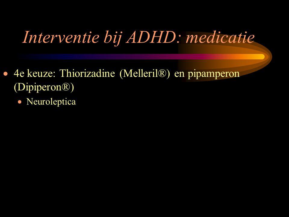 Interventie bij ADHD: medicatie  4e keuze: Thiorizadine (Melleril®) en pipamperon (Dipiperon®)  Neuroleptica