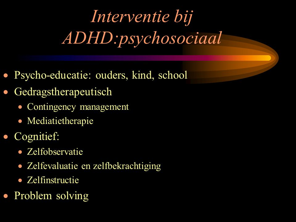 Interventie bij ADHD:psychosociaal  Psycho-educatie: ouders, kind, school  Gedragstherapeutisch  Contingency management  Mediatietherapie  Cognit