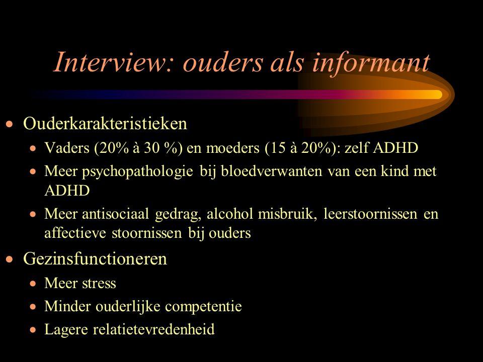 Interview: ouders als informant  Ouderkarakteristieken  Vaders (20% à 30 %) en moeders (15 à 20%): zelf ADHD  Meer psychopathologie bij bloedverwan