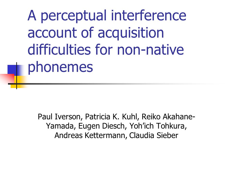 A perceptual interference account of acquisition difficulties for non-native phonemes Paul Iverson, Patricia K.