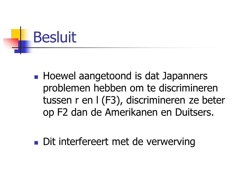 Besluit Hoewel aangetoond is dat Japanners problemen hebben om te discrimineren tussen r en l (F3), discrimineren ze beter op F2 dan de Amerikanen en Duitsers.