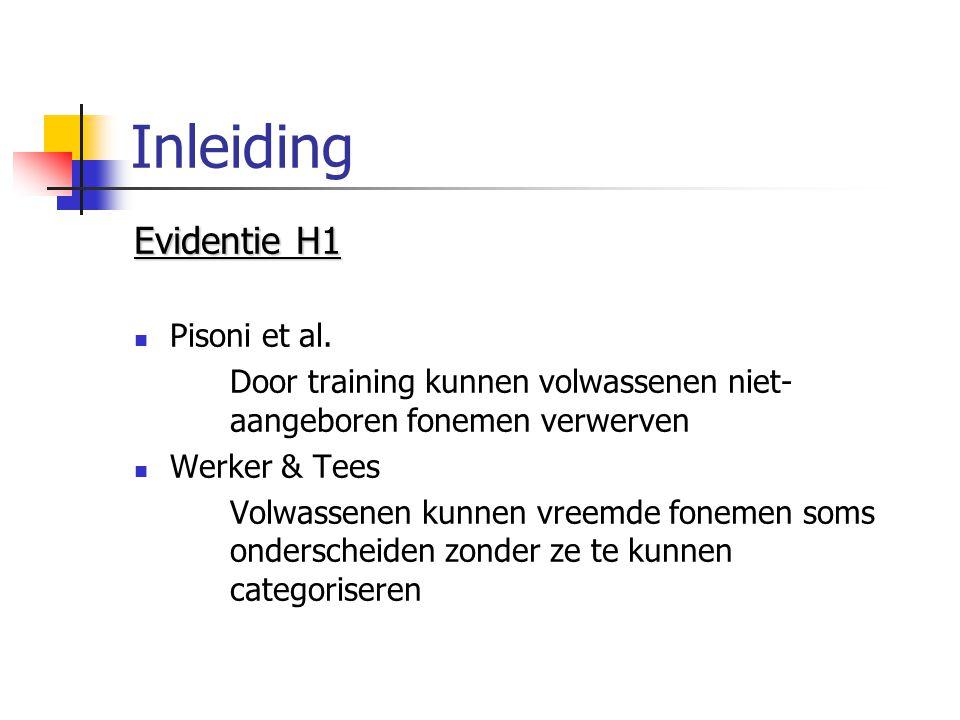 Inleiding Evidentie H1 Pisoni et al. Door training kunnen volwassenen niet- aangeboren fonemen verwerven Werker & Tees Volwassenen kunnen vreemde fone