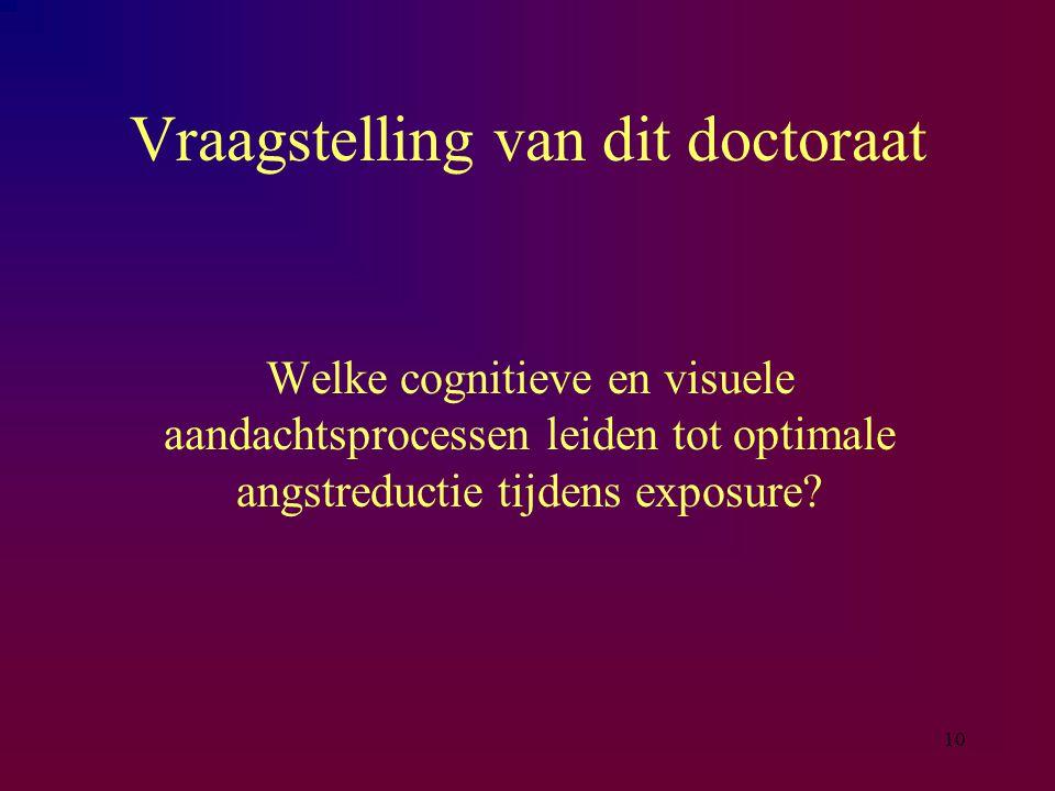 10 Vraagstelling van dit doctoraat Welke cognitieve en visuele aandachtsprocessen leiden tot optimale angstreductie tijdens exposure?