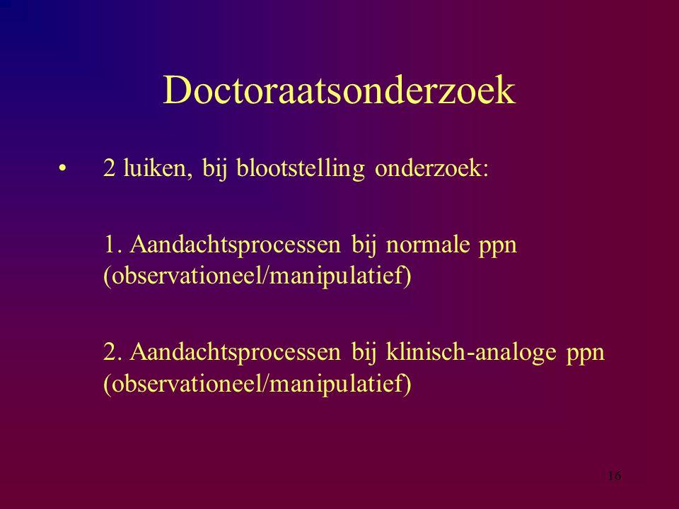 16 Doctoraatsonderzoek 2 luiken, bij blootstelling onderzoek: 1. Aandachtsprocessen bij normale ppn (observationeel/manipulatief) 2. Aandachtsprocesse