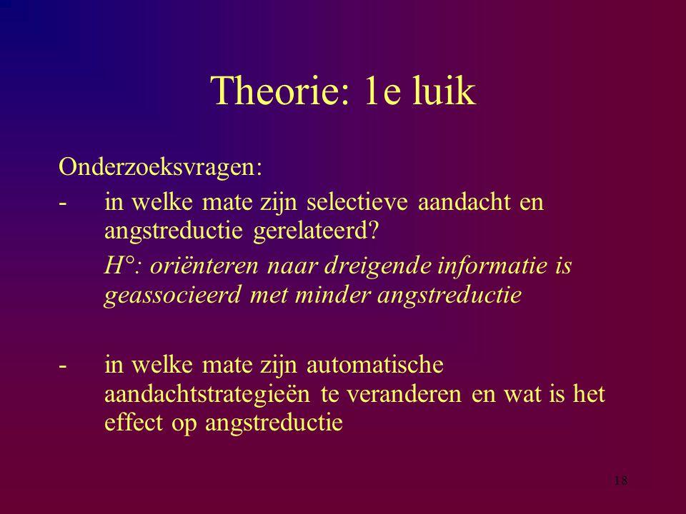 18 Theorie: 1e luik Onderzoeksvragen: -in welke mate zijn selectieve aandacht en angstreductie gerelateerd? H°: oriënteren naar dreigende informatie i