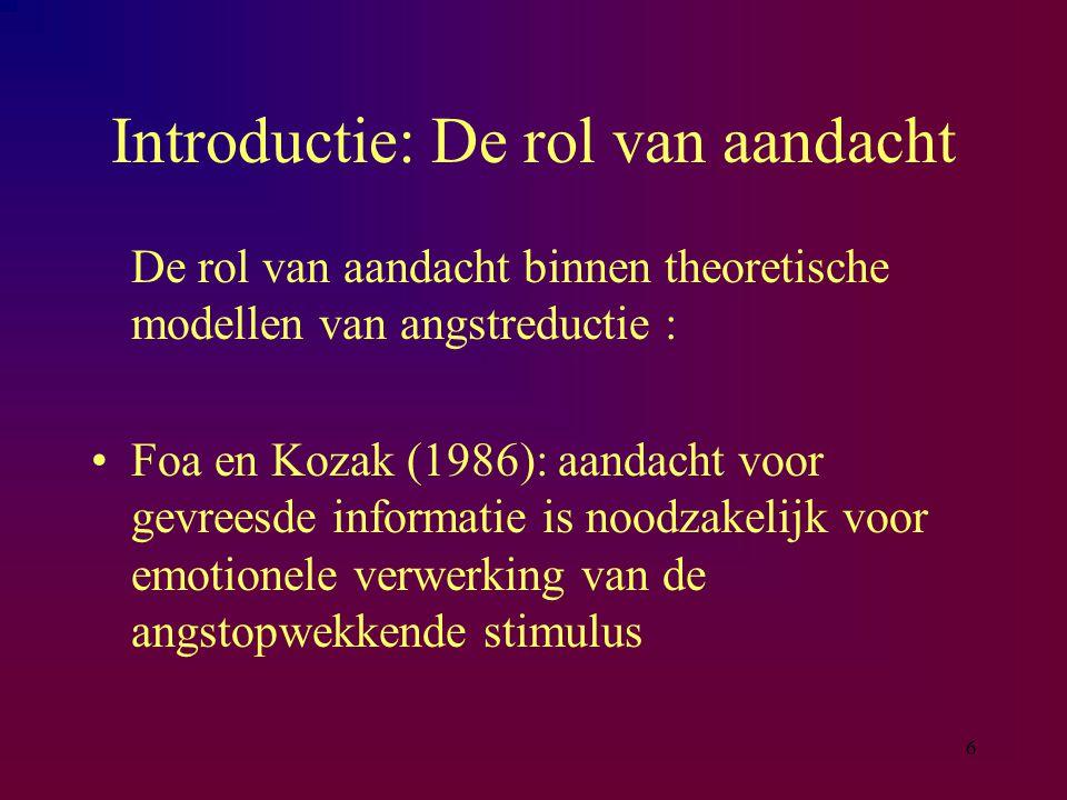 6 Introductie: De rol van aandacht De rol van aandacht binnen theoretische modellen van angstreductie : Foa en Kozak (1986): aandacht voor gevreesde informatie is noodzakelijk voor emotionele verwerking van de angstopwekkende stimulus
