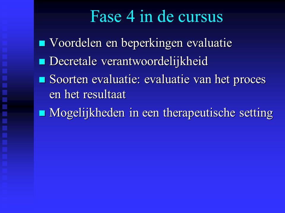 Fase 4 in de cursus n Voordelen en beperkingen evaluatie n Decretale verantwoordelijkheid n Soorten evaluatie: evaluatie van het proces en het resultaat n Mogelijkheden in een therapeutische setting