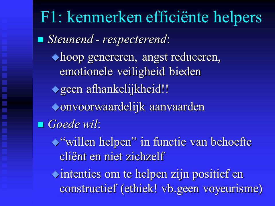 F1: kenmerken efficiënte helpers n Steunend - respecterend: u hoop genereren, angst reduceren, emotionele veiligheid bieden u geen afhankelijkheid!! u