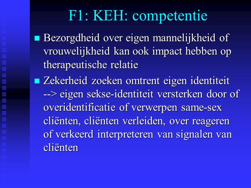 F1: KEH: competentie n Bezorgdheid over eigen mannelijkheid of vrouwelijkheid kan ook impact hebben op therapeutische relatie n Zekerheid zoeken omtre