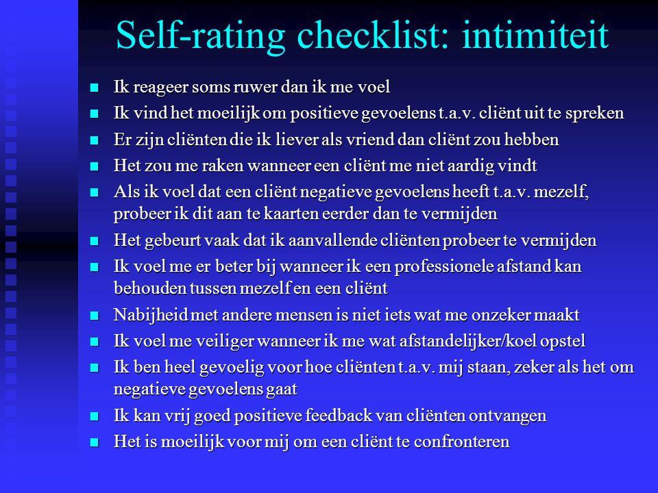 Self-rating checklist: intimiteit n Ik reageer soms ruwer dan ik me voel n Ik vind het moeilijk om positieve gevoelens t.a.v. cliënt uit te spreken n
