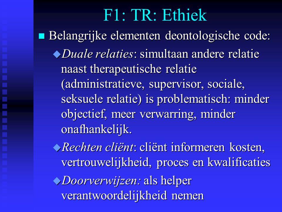 F1: TR: Ethiek n Belangrijke elementen deontologische code: u Duale relaties: simultaan andere relatie naast therapeutische relatie (administratieve, supervisor, sociale, seksuele relatie) is problematisch: minder objectief, meer verwarring, minder onafhankelijk.