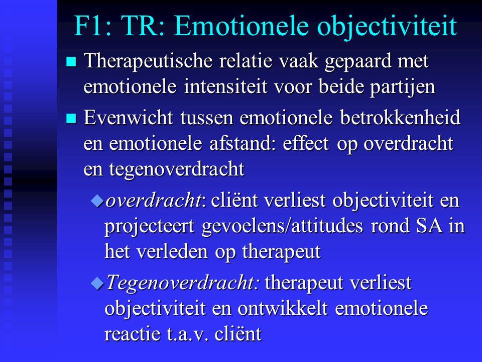 F1: TR: Emotionele objectiviteit n Therapeutische relatie vaak gepaard met emotionele intensiteit voor beide partijen n Evenwicht tussen emotionele betrokkenheid en emotionele afstand: effect op overdracht en tegenoverdracht u overdracht: cliënt verliest objectiviteit en projecteert gevoelens/attitudes rond SA in het verleden op therapeut u Tegenoverdracht: therapeut verliest objectiviteit en ontwikkelt emotionele reactie t.a.v.