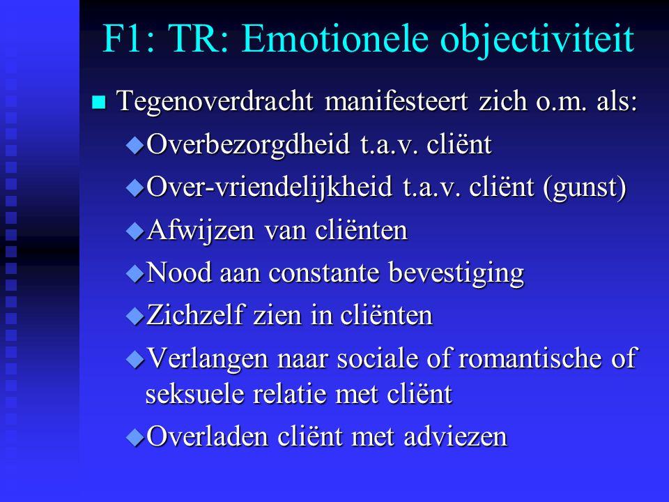 F1: TR: Emotionele objectiviteit n Tegenoverdracht manifesteert zich o.m. als: u Overbezorgdheid t.a.v. cliënt u Over-vriendelijkheid t.a.v. cliënt (g