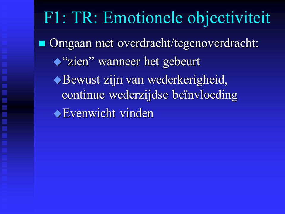 F1: TR: Emotionele objectiviteit n Omgaan met overdracht/tegenoverdracht: u zien wanneer het gebeurt u Bewust zijn van wederkerigheid, continue wederzijdse beïnvloeding u Evenwicht vinden
