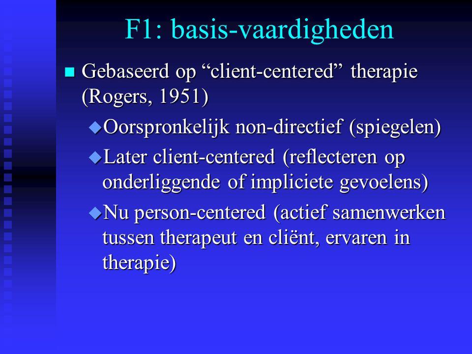 F1: basis-vaardigheden n Gebaseerd op client-centered therapie (Rogers, 1951) u Oorspronkelijk non-directief (spiegelen) u Later client-centered (reflecteren op onderliggende of impliciete gevoelens) u Nu person-centered (actief samenwerken tussen therapeut en cliënt, ervaren in therapie)