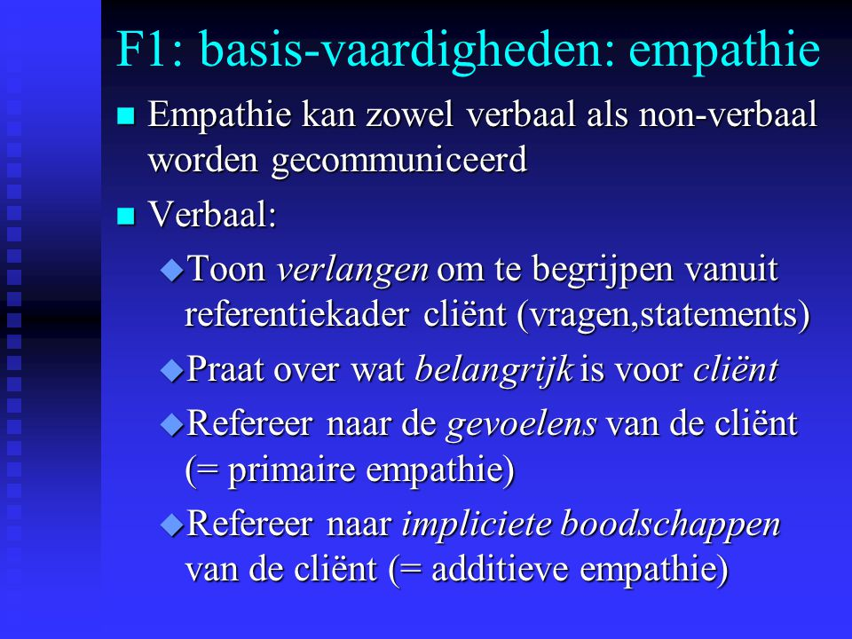 F1: basis-vaardigheden: empathie n Empathie kan zowel verbaal als non-verbaal worden gecommuniceerd n Verbaal: u Toon verlangen om te begrijpen vanuit referentiekader cliënt (vragen,statements) u Praat over wat belangrijk is voor cliënt u Refereer naar de gevoelens van de cliënt (= primaire empathie) u Refereer naar impliciete boodschappen van de cliënt (= additieve empathie)