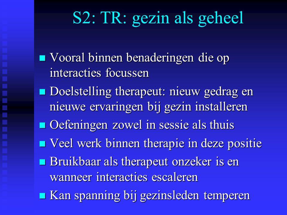S2: TR: gezin als geheel n Vooral binnen benaderingen die op interacties focussen n Doelstelling therapeut: nieuw gedrag en nieuwe ervaringen bij gezi