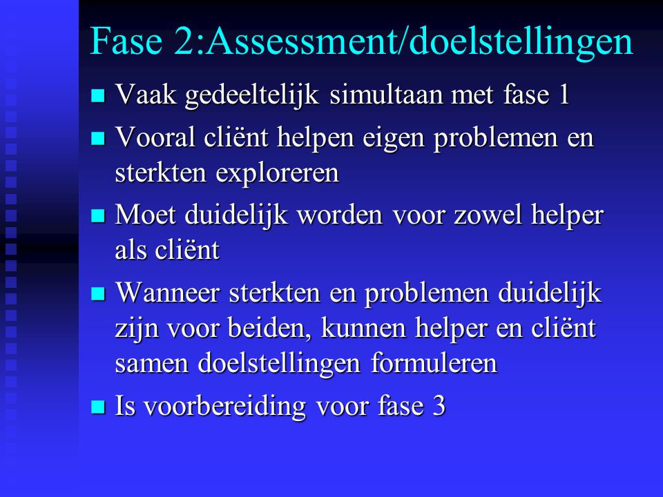 Fase 2:Assessment/doelstellingen n Vaak gedeeltelijk simultaan met fase 1 n Vooral cliënt helpen eigen problemen en sterkten exploreren n Moet duideli