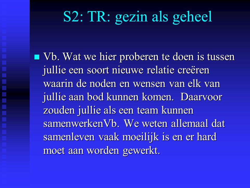 S2: TR: gezin als geheel n Vb. Wat we hier proberen te doen is tussen jullie een soort nieuwe relatie creëren waarin de noden en wensen van elk van ju