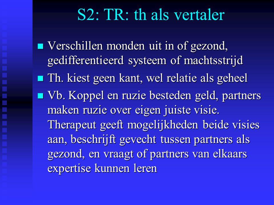 S2: TR: th als vertaler n Verschillen monden uit in of gezond, gedifferentieerd systeem of machtsstrijd n Th. kiest geen kant, wel relatie als geheel