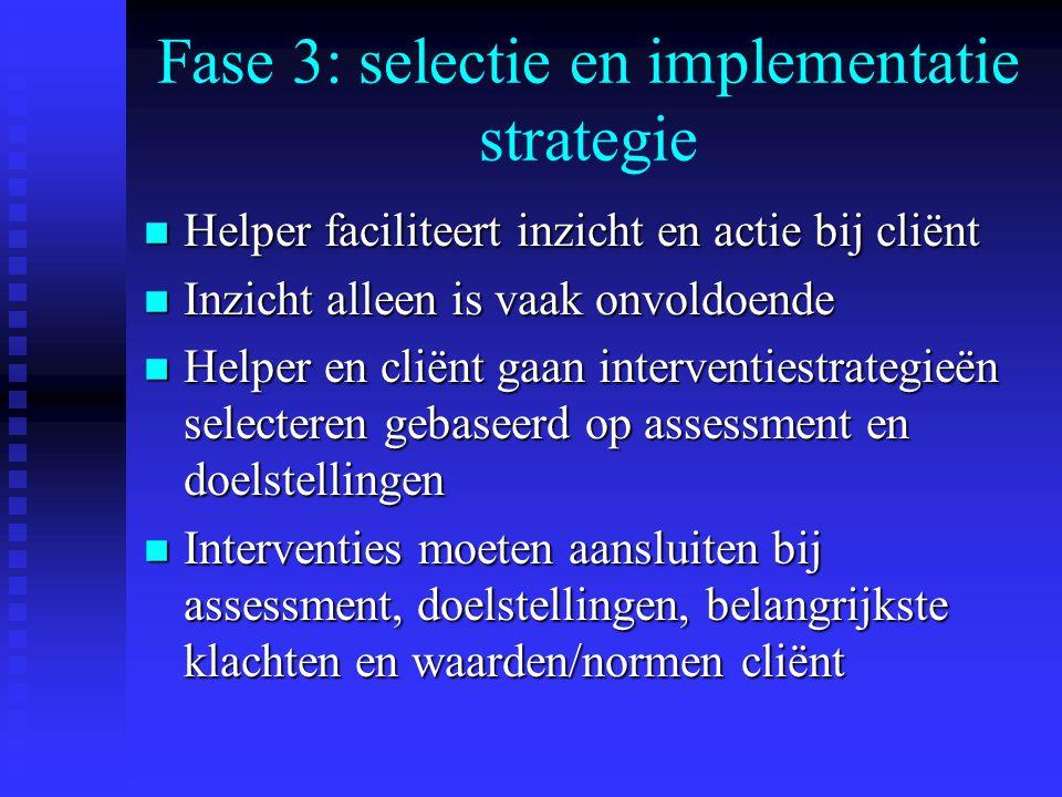 Fase 3: selectie en implementatie strategie n Helper faciliteert inzicht en actie bij cliënt n Inzicht alleen is vaak onvoldoende n Helper en cliënt gaan interventiestrategieën selecteren gebaseerd op assessment en doelstellingen n Interventies moeten aansluiten bij assessment, doelstellingen, belangrijkste klachten en waarden/normen cliënt