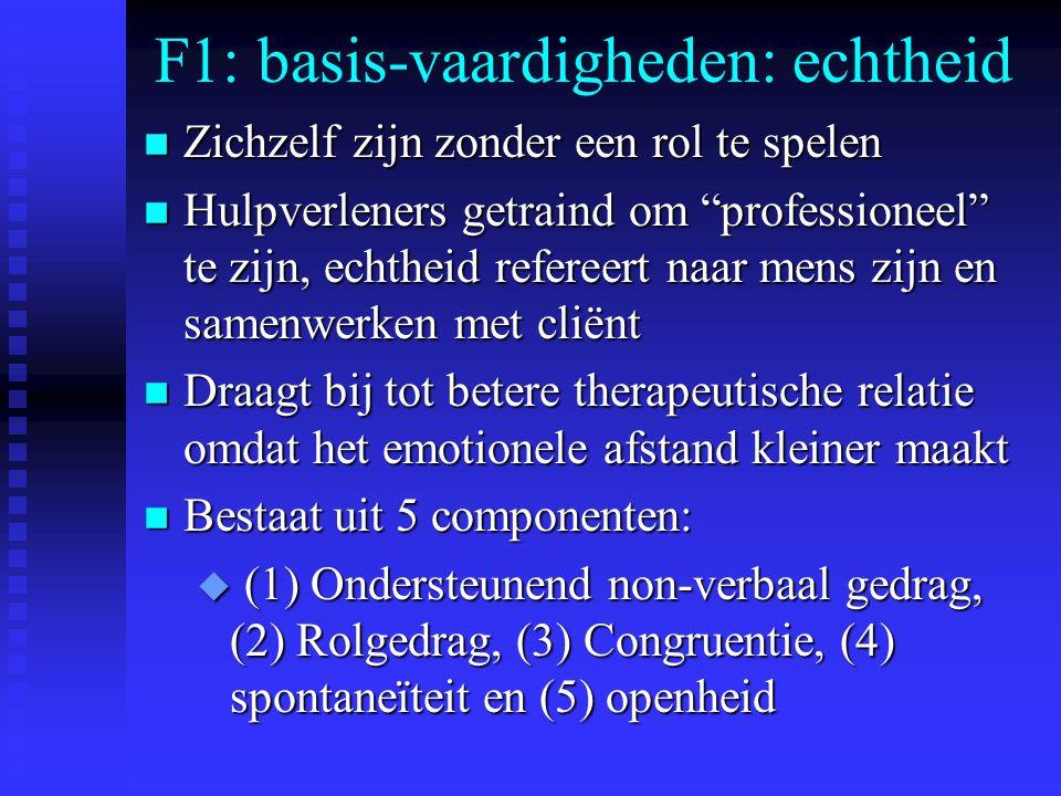 F1: basis-vaardigheden: echtheid n Zichzelf zijn zonder een rol te spelen n Hulpverleners getraind om professioneel te zijn, echtheid refereert naar mens zijn en samenwerken met cliënt n Draagt bij tot betere therapeutische relatie omdat het emotionele afstand kleiner maakt n Bestaat uit 5 componenten: u (1) Ondersteunend non-verbaal gedrag, (2) Rolgedrag, (3) Congruentie, (4) spontaneïteit en (5) openheid