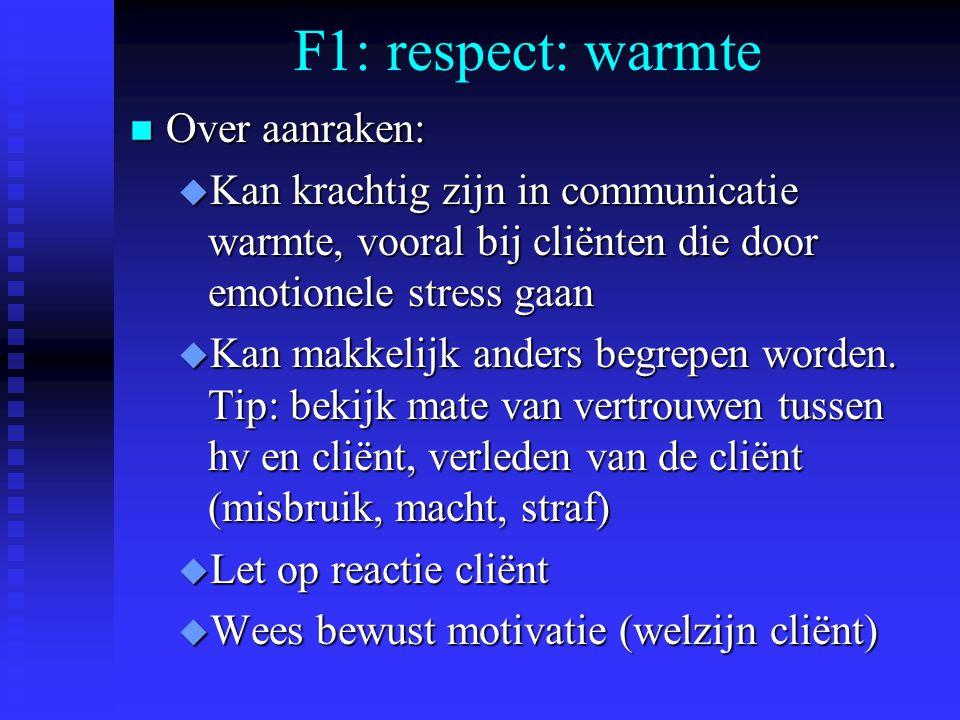 F1: respect: warmte n Over aanraken: u Kan krachtig zijn in communicatie warmte, vooral bij cliënten die door emotionele stress gaan u Kan makkelijk anders begrepen worden.