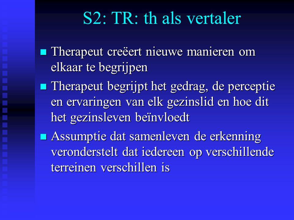 S2: TR: th als vertaler n Therapeut creëert nieuwe manieren om elkaar te begrijpen n Therapeut begrijpt het gedrag, de perceptie en ervaringen van elk gezinslid en hoe dit het gezinsleven beïnvloedt n Assumptie dat samenleven de erkenning veronderstelt dat iedereen op verschillende terreinen verschillen is