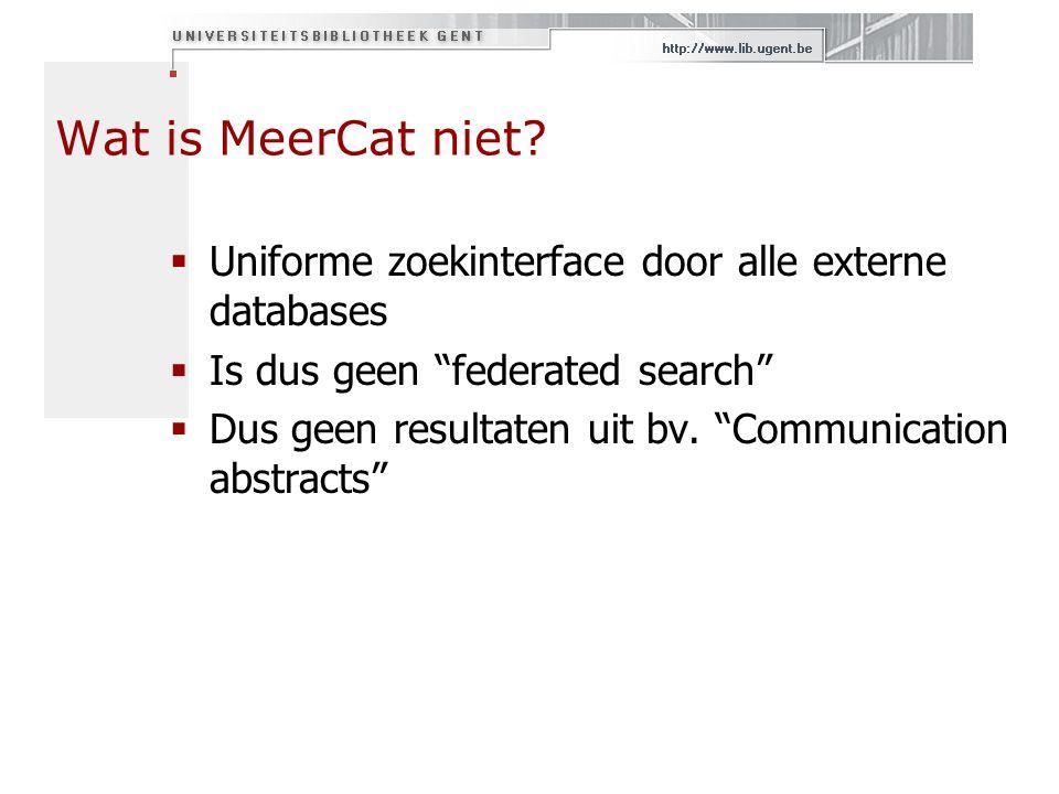 """Wat is MeerCat niet?  Uniforme zoekinterface door alle externe databases  Is dus geen """"federated search""""  Dus geen resultaten uit bv. """"Communicatio"""