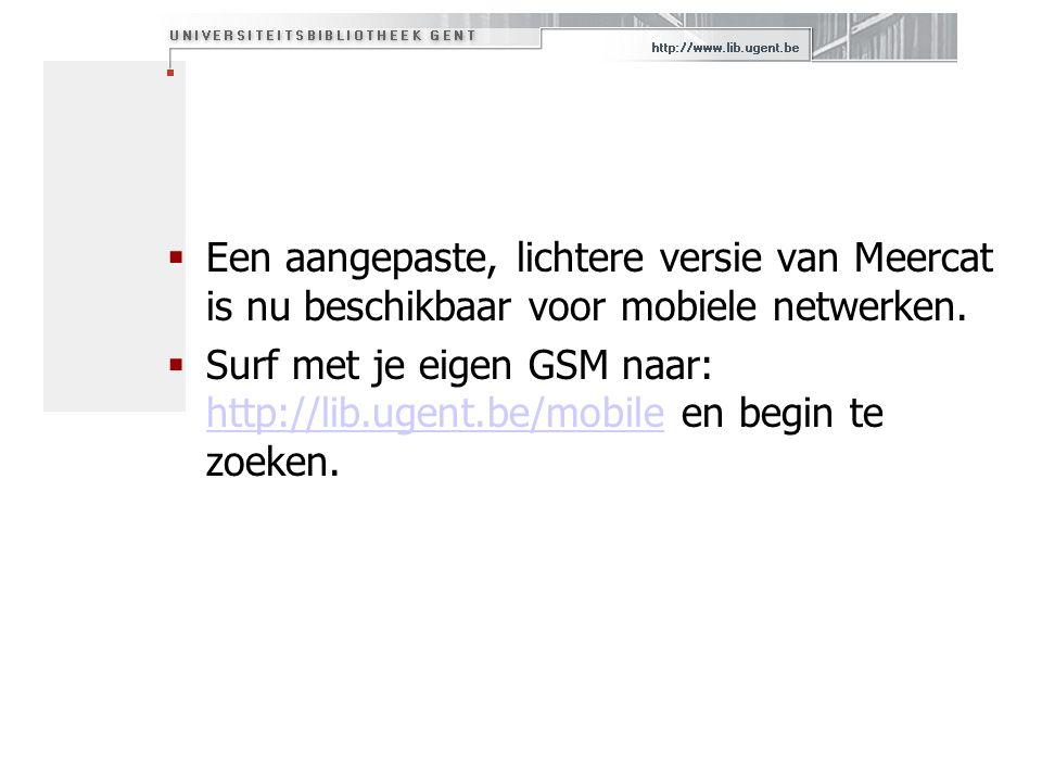  Een aangepaste, lichtere versie van Meercat is nu beschikbaar voor mobiele netwerken.  Surf met je eigen GSM naar: http://lib.ugent.be/mobile en be