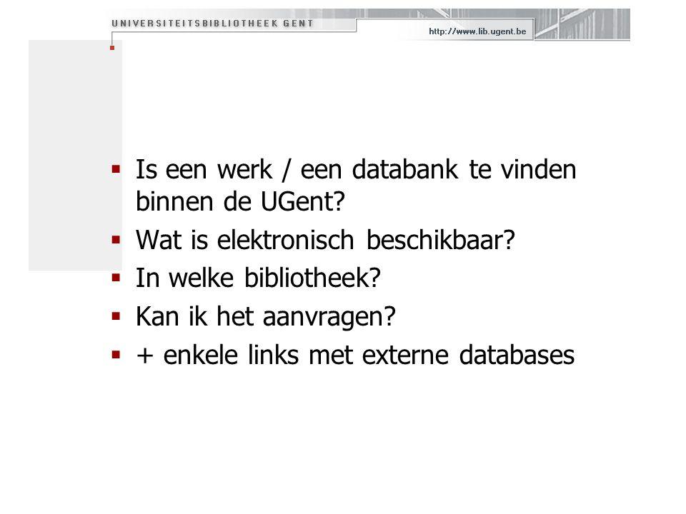  Is een werk / een databank te vinden binnen de UGent?  Wat is elektronisch beschikbaar?  In welke bibliotheek?  Kan ik het aanvragen?  + enkele