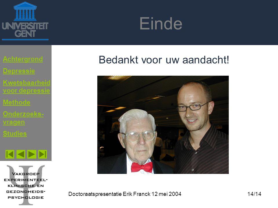 Doctoraatspresentatie Erik Franck 12 mei 200414/14 Einde Bedankt voor uw aandacht! Achtergrond Depressie Kwetsbaarheid voor depressie Methode Onderzoe